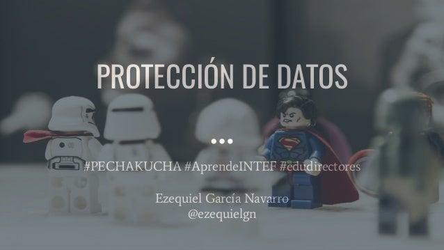PROTECCIÓN DE DATOS #PECHAKUCHA #AprendeINTEF #edudirectores Ezequiel García Navarro @ezequielgn