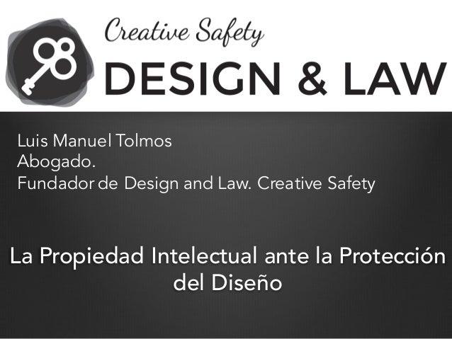 La Propiedad Intelectual ante la Protección del Diseño Luis Manuel Tolmos Abogado. Fundador de Design and Law. Creative Sa...