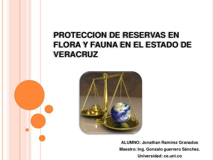 PROTECCION DE RESERVAS EN FLORA Y FAUNA EN EL ESTADO DE VERACRUZ <br />ALUMNO: Jonathan Ramírez Granados<br />Maestro: Ing...