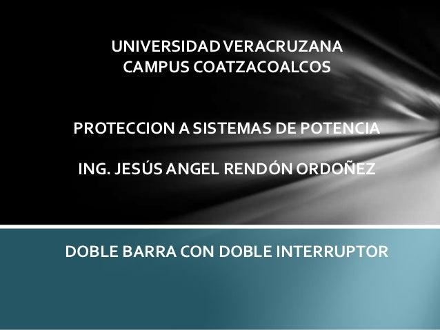 UNIVERSIDAD VERACRUZANA     CAMPUS COATZACOALCOSPROTECCION A SISTEMAS DE POTENCIA ING. JESÚS ANGEL RENDÓN ORDOÑEZDOBLE BAR...