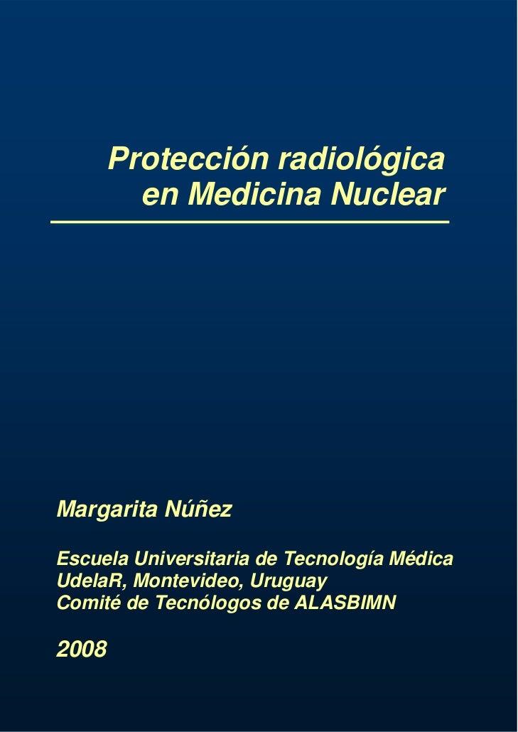 Protección radiológica         en Medicina NuclearMargarita NúñezEscuela Universitaria de Tecnología MédicaUdelaR, Montevi...