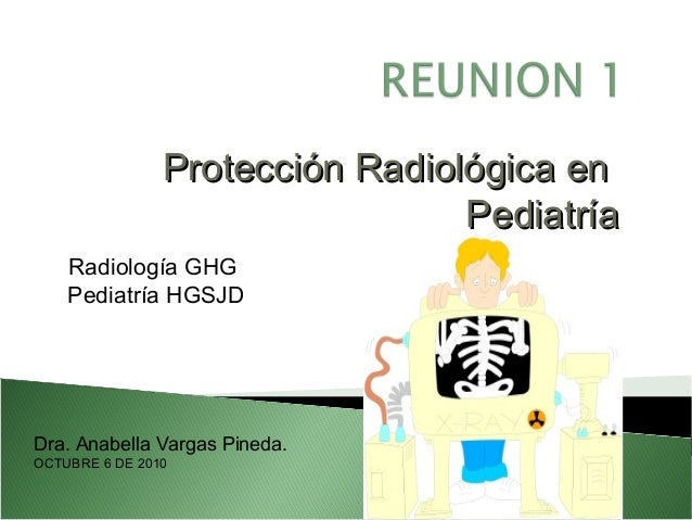 Protección Radiológica enProtección Radiológica en PediatríaPediatría Radiología GHG Pediatría HGSJD Dra. Anabella Vargas ...
