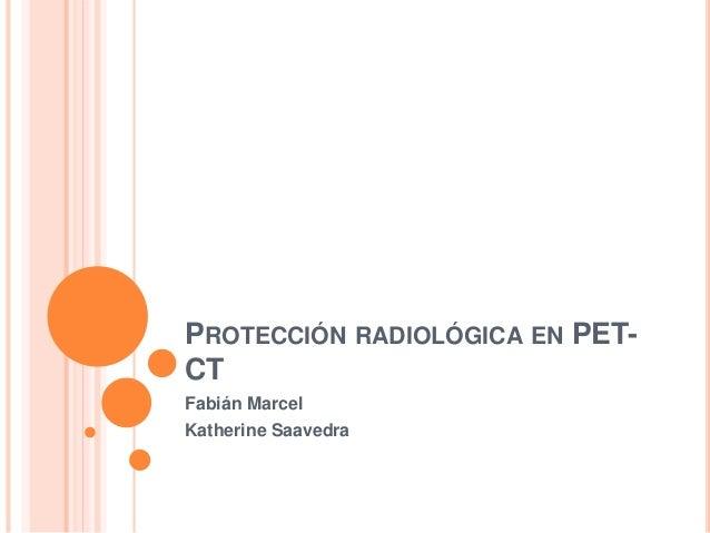 PROTECCIÓN RADIOLÓGICA EN PET- CT Fabián Marcel Katherine Saavedra
