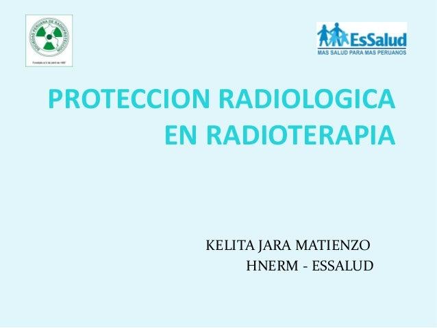 PROTECCION RADIOLOGICA EN RADIOTERAPIA KELITA JARA MATIENZO HNERM - ESSALUD