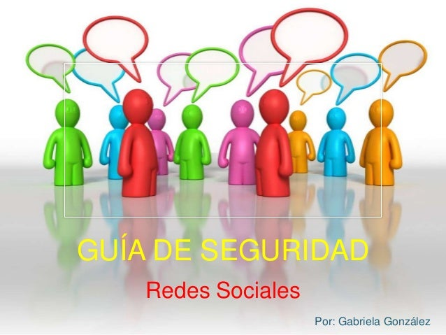 GUÍA DE SEGURIDAD Redes Sociales Por: Gabriela González