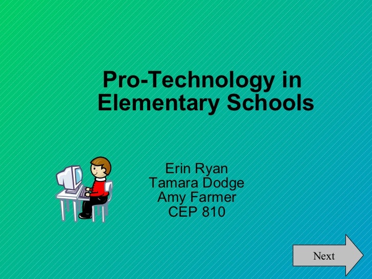 Pro-Technology in Elementary Schools Erin Ryan Tamara Dodge Amy Farmer CEP 810 Next