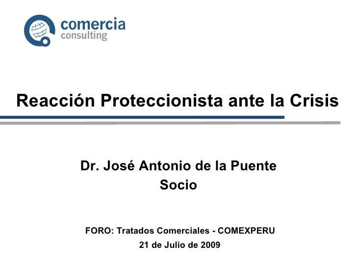 Reacción Proteccionista ante la Crisis Dr. José Antonio de la Puente Socio 21 de Julio de 2009 FORO: Tratados Comerciales ...