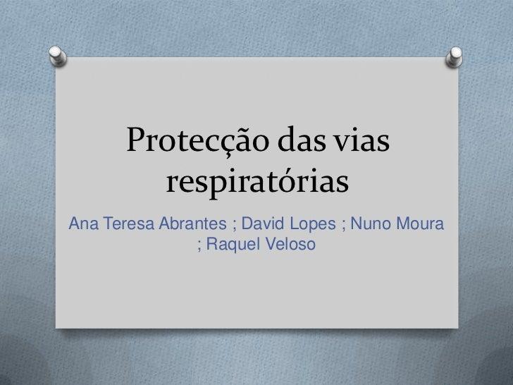Protecção das vias        respiratóriasAna Teresa Abrantes ; David Lopes ; Nuno Moura               ; Raquel Veloso
