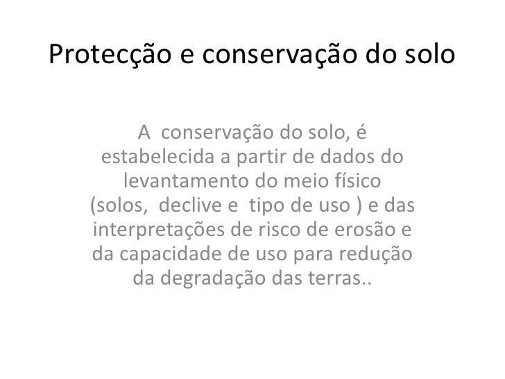 Protecção e conservação do solo<br />A  conservação do solo, é estabelecida a partir de dados do levantamento do meio físi...