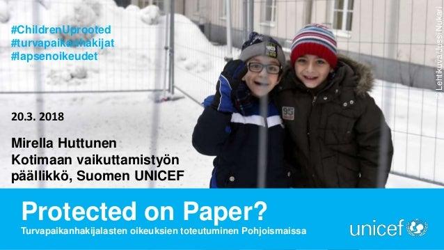 Protected on Paper? Turvapaikanhakijalasten oikeuksien toteutuminen Pohjoismaissa Mirella Huttunen Kotimaan vaikuttamistyö...
