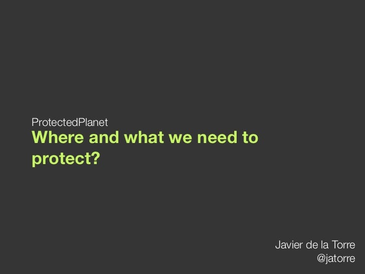 ProtectedPlanetWhere and what we need toprotect?                            Javier de la Torre                            ...