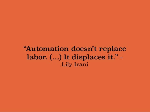 """""""Automation doesn't replace labor. (…) It displaces it."""" –  Lily Irani"""