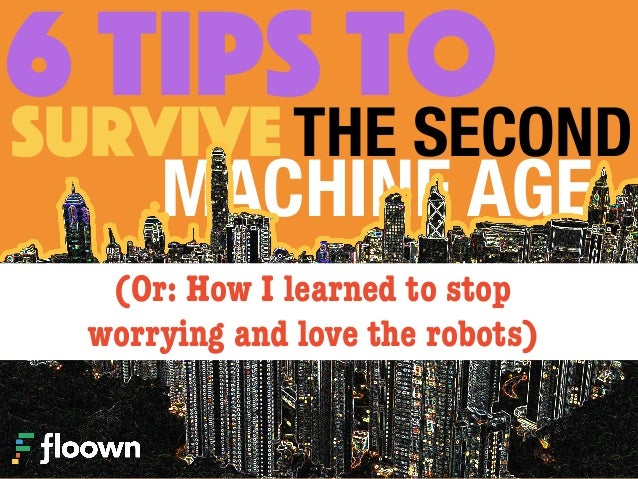 6 TIPS toTHE SECONDSURVIVE MACHINE AGE (Or: How I learned to stop  worrying and love the robots)
