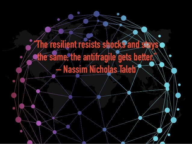 """""""The resilient resists shocks and stays the same; the antifragile gets better."""" – Nassim Nicholas Taleb"""