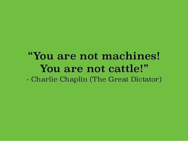 """""""You are not machines! You are not cattle!"""" - Charlie Chaplin (The Great Dictator)"""