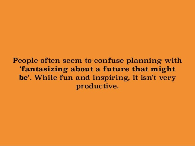 People often seem to confuse planning with 'fantasizing about a future that might be'. While fun and inspiring, it isn't v...