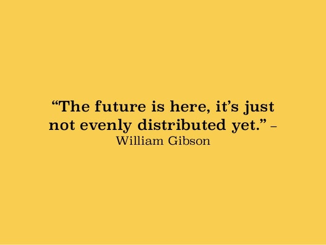 """""""The future is here, it's just not evenly distributed yet."""" – William Gibson"""