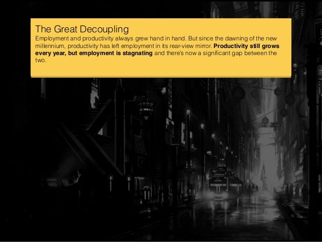 The Great Decoupling Employment and productivity always grew hand in hand. But since the dawning of the new millennium, pr...