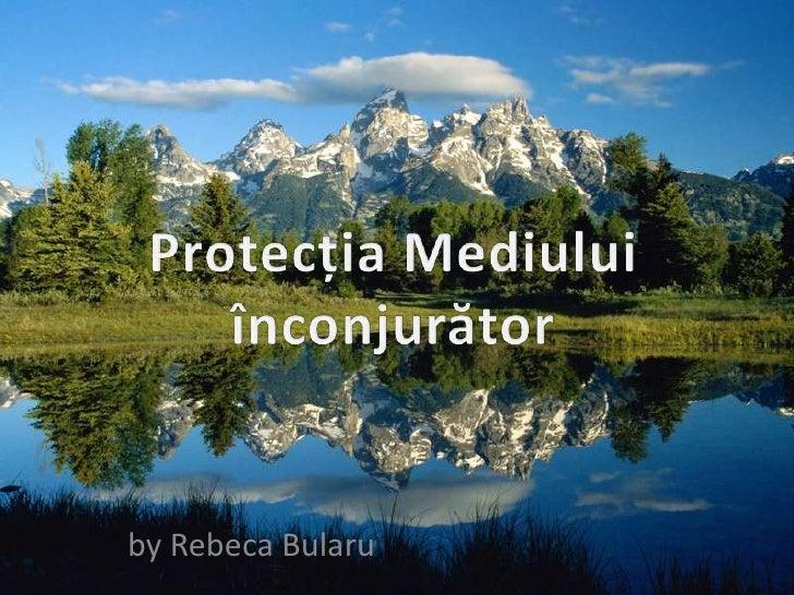 Protecția Mediului înconjurător<br />by Rebeca Bularu<br />