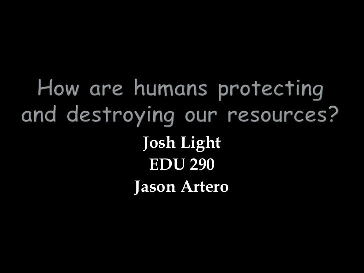 How are humans protecting and destroying our resources?<br />Josh Light<br />EDU 290<br />Jason Artero<br />