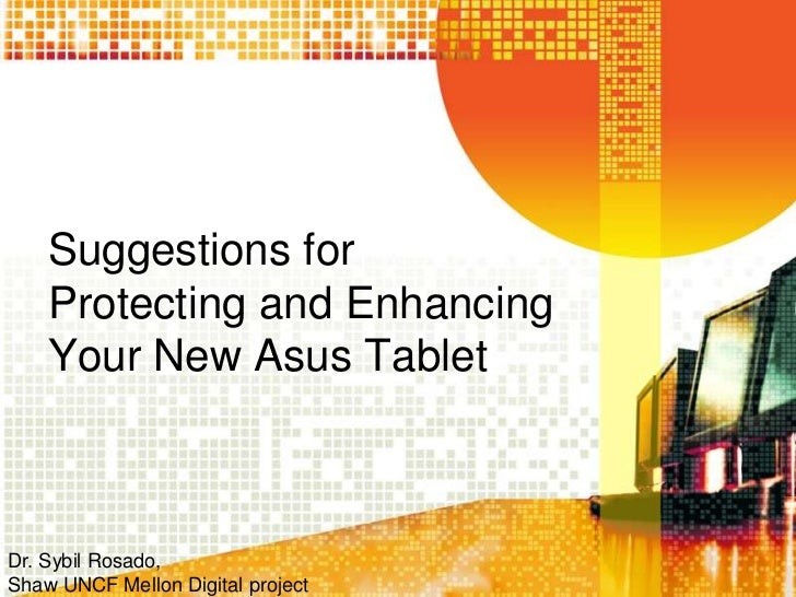 Suggestions for    Protecting and Enhancing    Your New Asus TabletDr. Sybil Rosado,Shaw UNCF Mellon Digital project