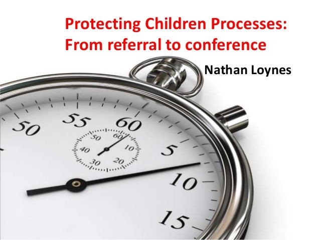 Protecting Children Processes: From referral to conference Nathan Loynes