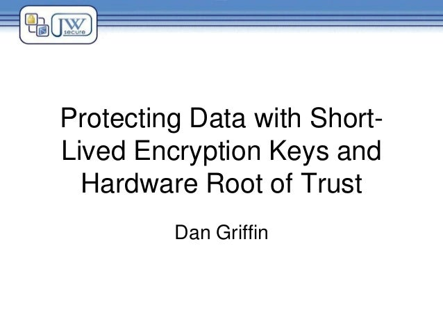 Protecting Data with Short- Lived Encryption Keys and Hardware Root of Trust Dan Griffin