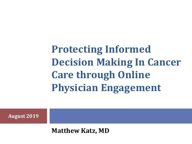 Protecting Informed Decision Making In Cancer Care through Online Physician Engagement Matthew Katz, MD August 2019