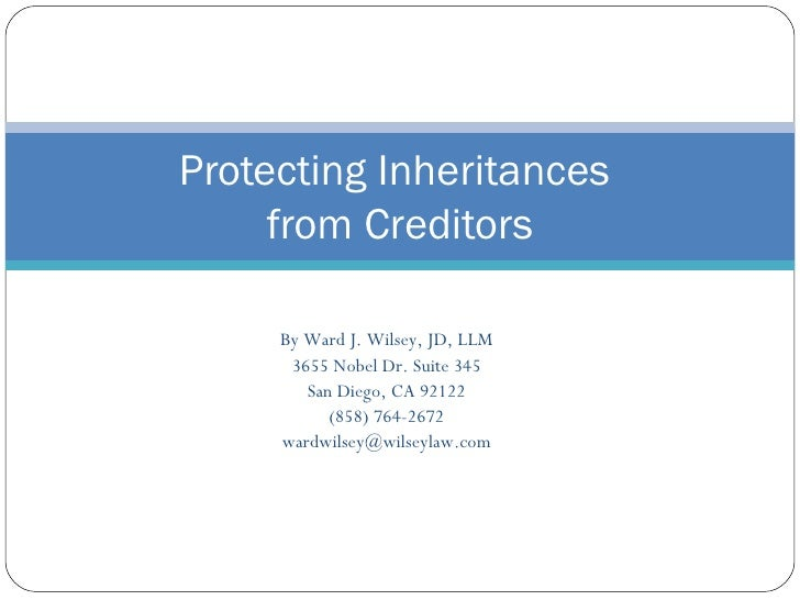 Protecting Inheritances  from Creditors By Ward J. Wilsey, JD, LLM 3655 Nobel Dr. Suite 345 San Diego, CA 92122 (858) 764-...