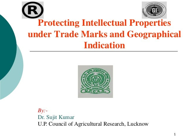 1 Protecting Intellectual Properties under Trade Marks and Geographical Indication By:- Dr. Sujit Kumar U.P. Council of Ag...