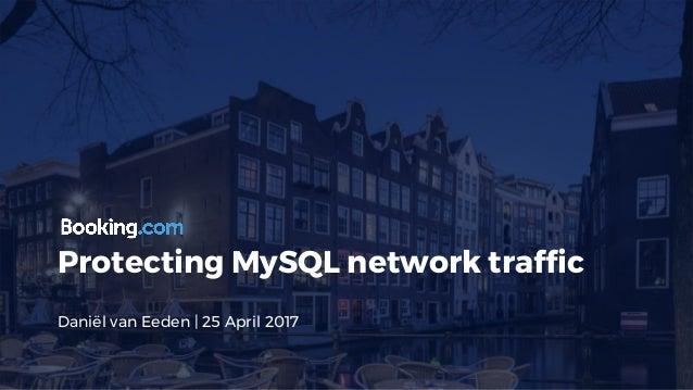 Protecting MySQL network traffic Daniël van Eeden | 25 April 2017