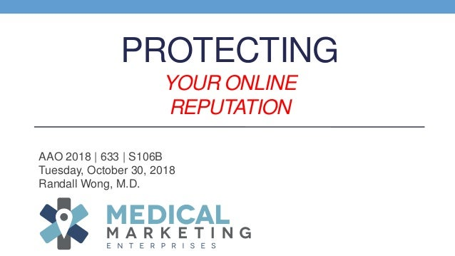 PROTECTING YOUR ONLINE REPUTATION AAO 2018 | 633 | S106B Tuesday, October 30, 2018 Randall Wong, M.D.