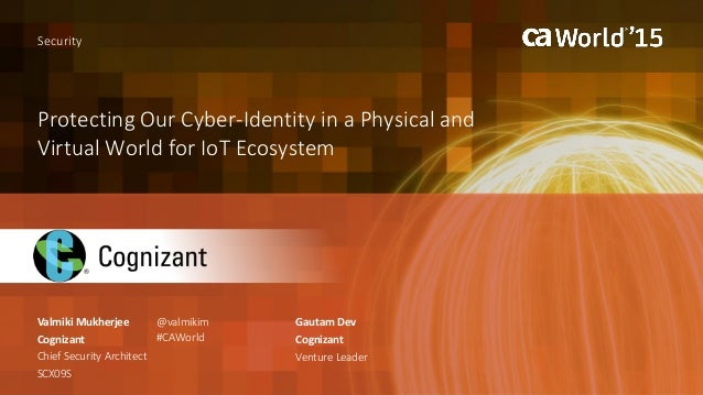 Protecting Our Cyber-Identity in a Physical and Virtual World for IoT Ecosystem Valmiki Mukherjee Security Cognizant Chief...