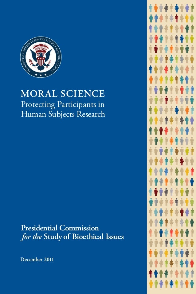December 2011 MORAL SCIENCE Protecting Participants in Human Subjects Research Presidential Commission  for the Study of B...