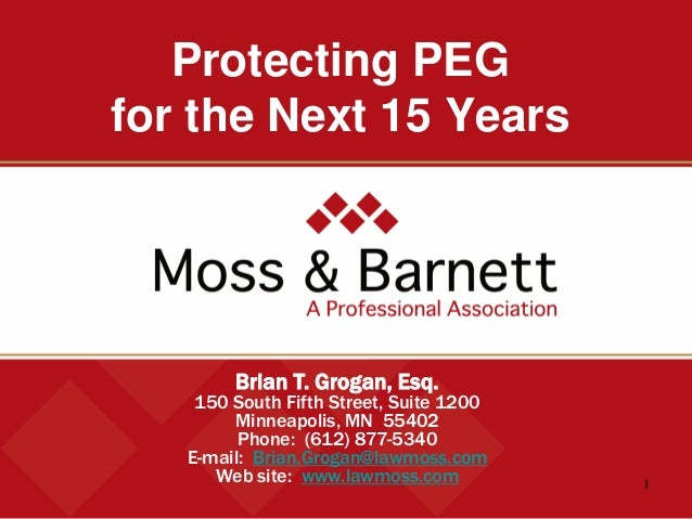 1  Protecting PEG for the Next 15 Years  Brian T. Grogan, Esq.  150 South Fifth Street, Suite 1200  Minneapolis, MN 55402 ...