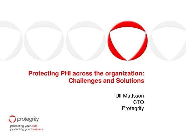 Protecting PHI across the organization:Challenges and SolutionsUlf MattssonCTOProtegrity