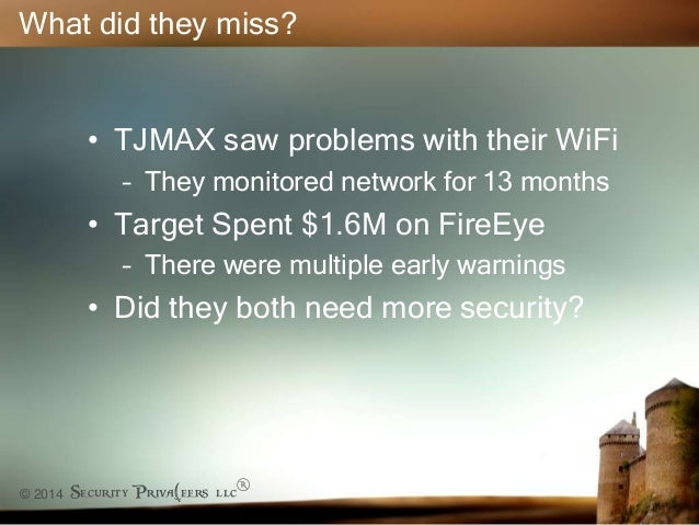 © 2014 Security Priva(eers llc® What did they miss? • TJMAX saw problems with their WiFi – They monitored network for 13 m...