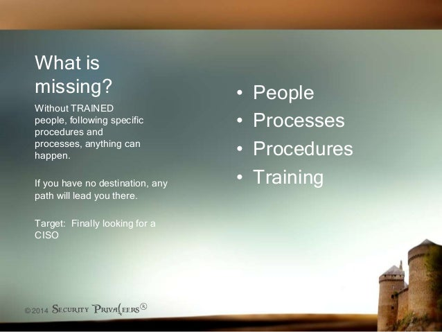 © 2014 Security Priva(eers® What is missing? • People • Processes • Procedures • Training Without TRAINED people, followin...