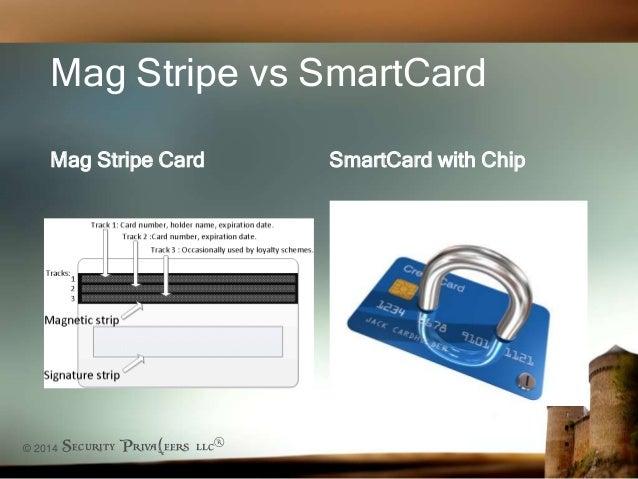 © 2014 Security Priva(eers llc® Mag Stripe vs SmartCard Mag Stripe Card SmartCard with Chip