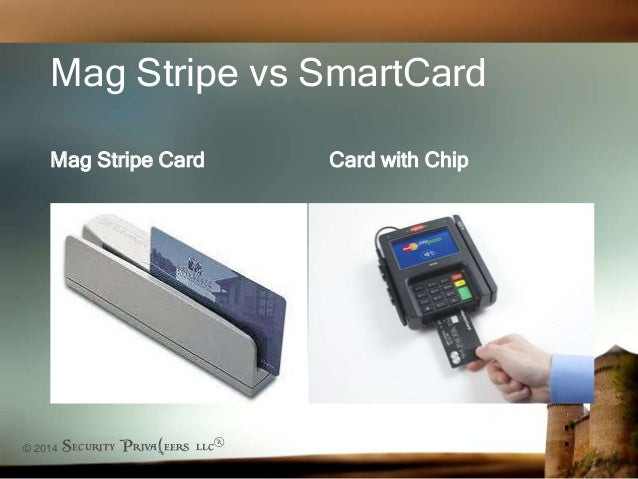 © 2014 Security Priva(eers llc® Mag Stripe vs SmartCard Mag Stripe Card Card with Chip