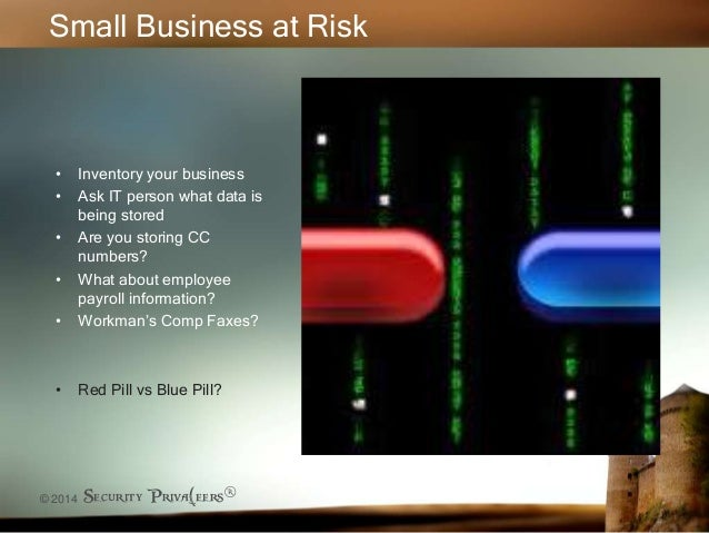 © 2014 Security Priva(eers® Small Business at Risk • Inventory your business • Ask IT person what data is being stored • A...