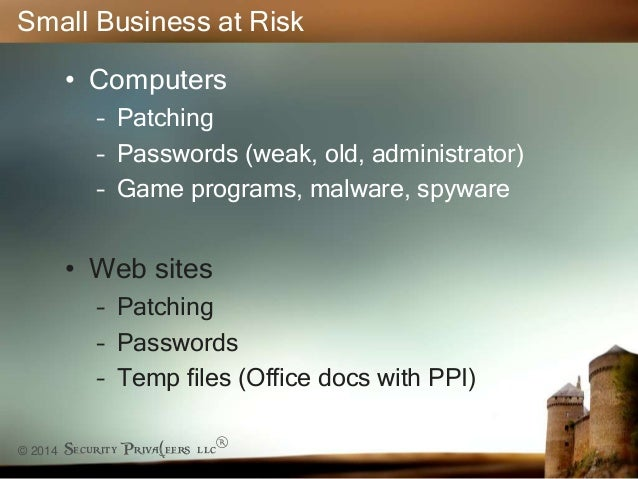 © 2014 Security Priva(eers llc® Small Business at Risk • Computers – Patching – Passwords (weak, old, administrator) – Gam...