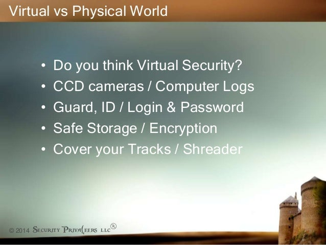 © 2014 Security Priva(eers llc® Virtual vs Physical World • Do you think Virtual Security? • CCD cameras / Computer Logs •...