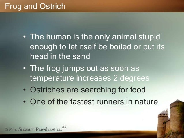 © 2014 Security Priva(eers llc® Frog and Ostrich • The human is the only animal stupid enough to let itself be boiled or p...