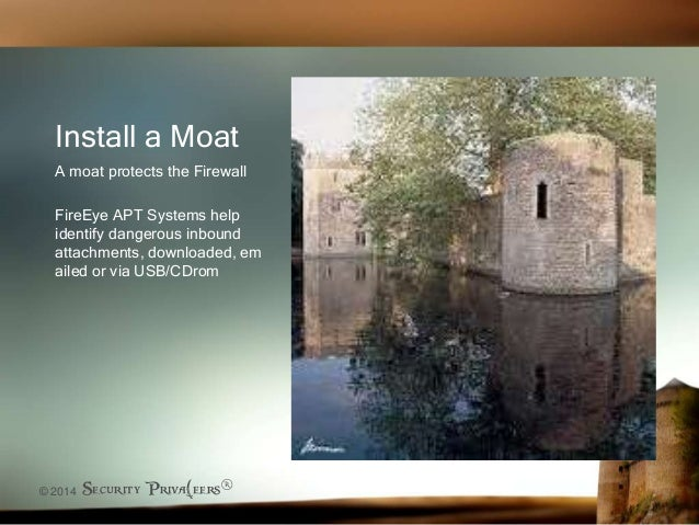 © 2014 Security Priva(eers® Install a Moat A moat protects the Firewall FireEye APT Systems help identify dangerous inboun...