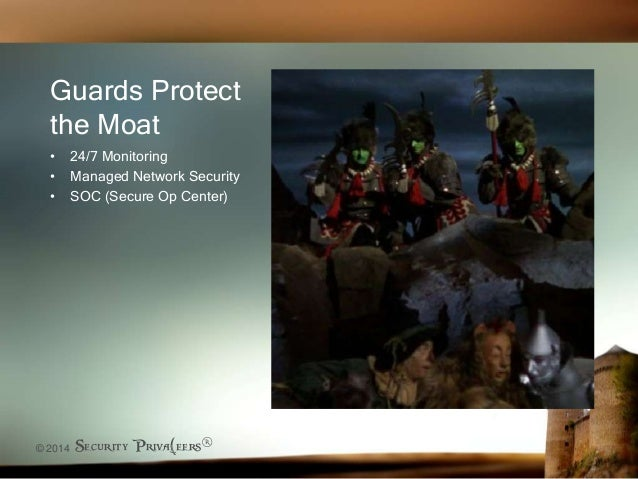 © 2014 Security Priva(eers® Guards Protect the Moat • 24/7 Monitoring • Managed Network Security • SOC (Secure Op Center)