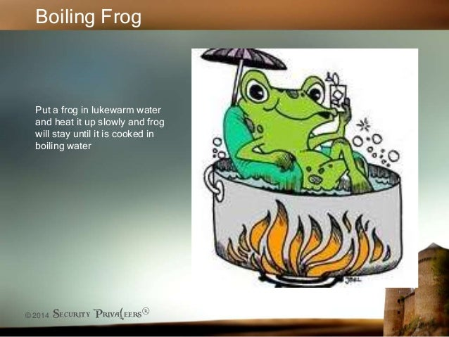 © 2014 Security Priva(eers® Boiling Frog Put a frog in lukewarm water and heat it up slowly and frog will stay until it is...