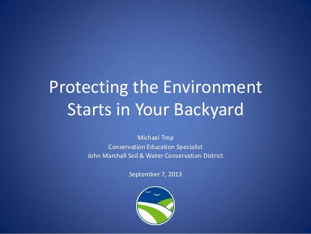 Protecting the Environment Starts in Your Backyard Michael Trop Conservation Education Specialist John Marshall Soil & Wat...