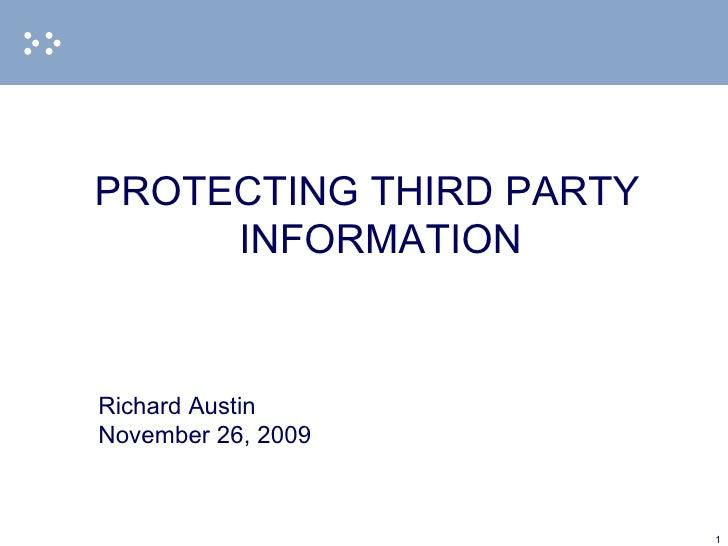 <ul><li>PROTECTING THIRD PARTY INFORMATION </li></ul><ul><li>Richard Austin </li></ul><ul><li>November 26, 2009 </li></ul>
