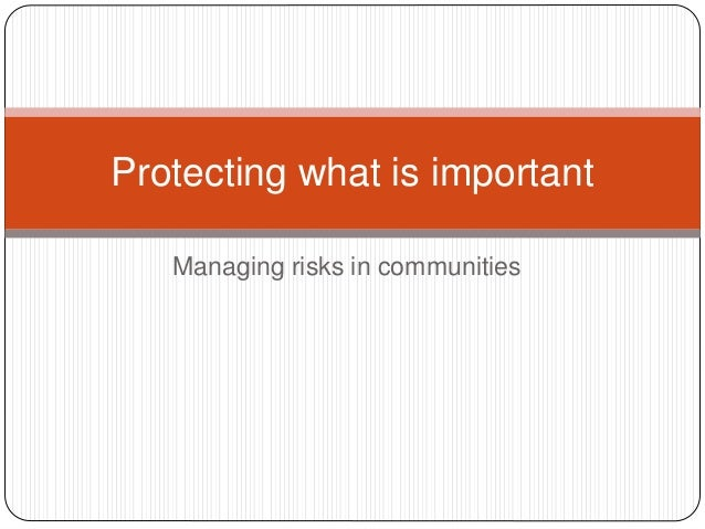 Managing risks in communities Protecting what is important